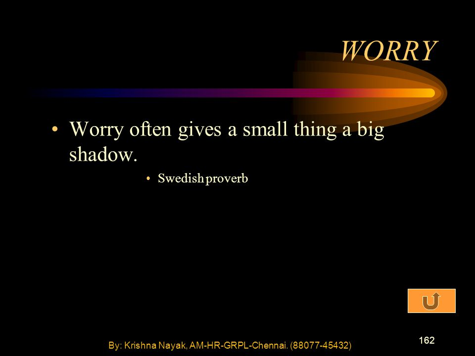 162 Worry often gives a small thing a big shadow. Swedish proverb WORRY By: Krishna Nayak, AM-HR-GRPL-Chennai. (88077-45432)