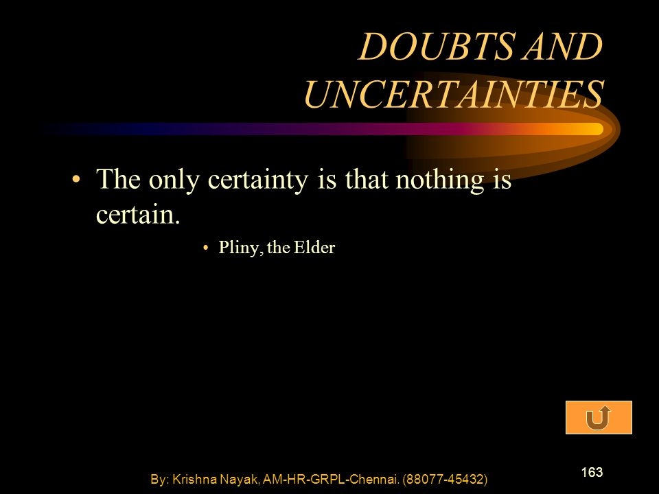 163 The only certainty is that nothing is certain. Pliny, the Elder DOUBTS AND UNCERTAINTIES By: Krishna Nayak, AM-HR-GRPL-Chennai. (88077-45432)