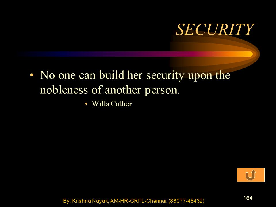 164 No one can build her security upon the nobleness of another person. Willa Cather SECURITY By: Krishna Nayak, AM-HR-GRPL-Chennai. (88077-45432)