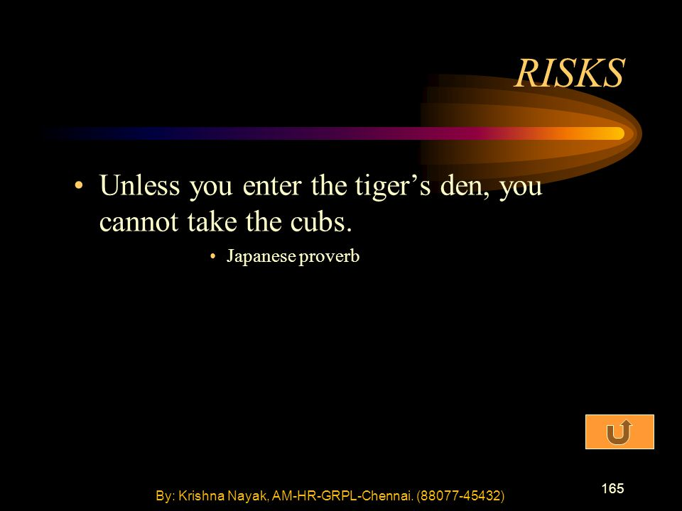 165 Unless you enter the tiger's den, you cannot take the cubs. Japanese proverb RISKS By: Krishna Nayak, AM-HR-GRPL-Chennai. (88077-45432)