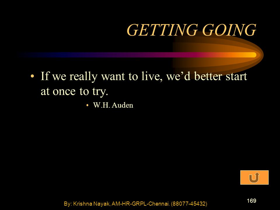 169 If we really want to live, we'd better start at once to try. W.H. Auden GETTING GOING By: Krishna Nayak, AM-HR-GRPL-Chennai. (88077-45432)