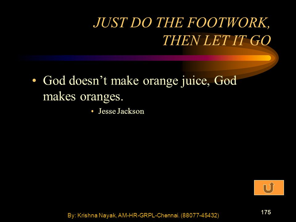 175 God doesn't make orange juice, God makes oranges. Jesse Jackson JUST DO THE FOOTWORK, THEN LET IT GO By: Krishna Nayak, AM-HR-GRPL-Chennai. (88077
