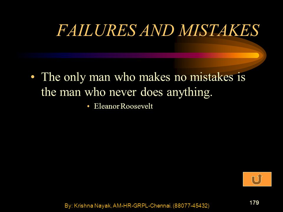 179 The only man who makes no mistakes is the man who never does anything. Eleanor Roosevelt FAILURES AND MISTAKES By: Krishna Nayak, AM-HR-GRPL-Chenn