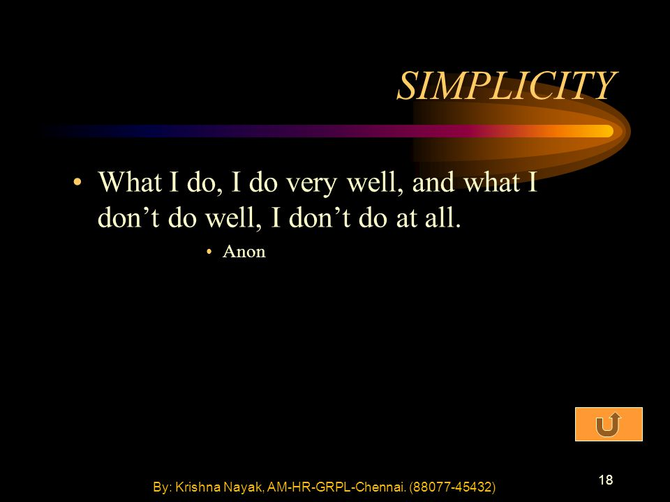 18 SIMPLICITY What I do, I do very well, and what I don't do well, I don't do at all. Anon By: Krishna Nayak, AM-HR-GRPL-Chennai. (88077-45432)
