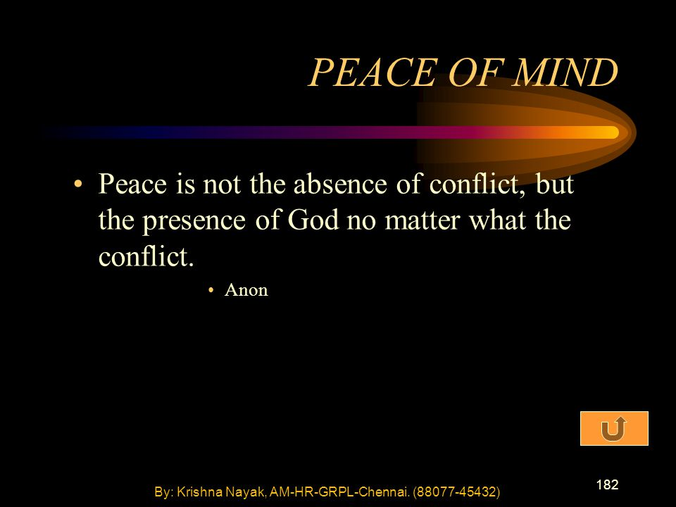 182 Peace is not the absence of conflict, but the presence of God no matter what the conflict.