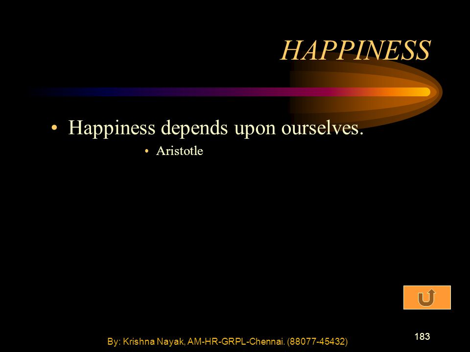 183 Happiness depends upon ourselves. Aristotle HAPPINESS By: Krishna Nayak, AM-HR-GRPL-Chennai.