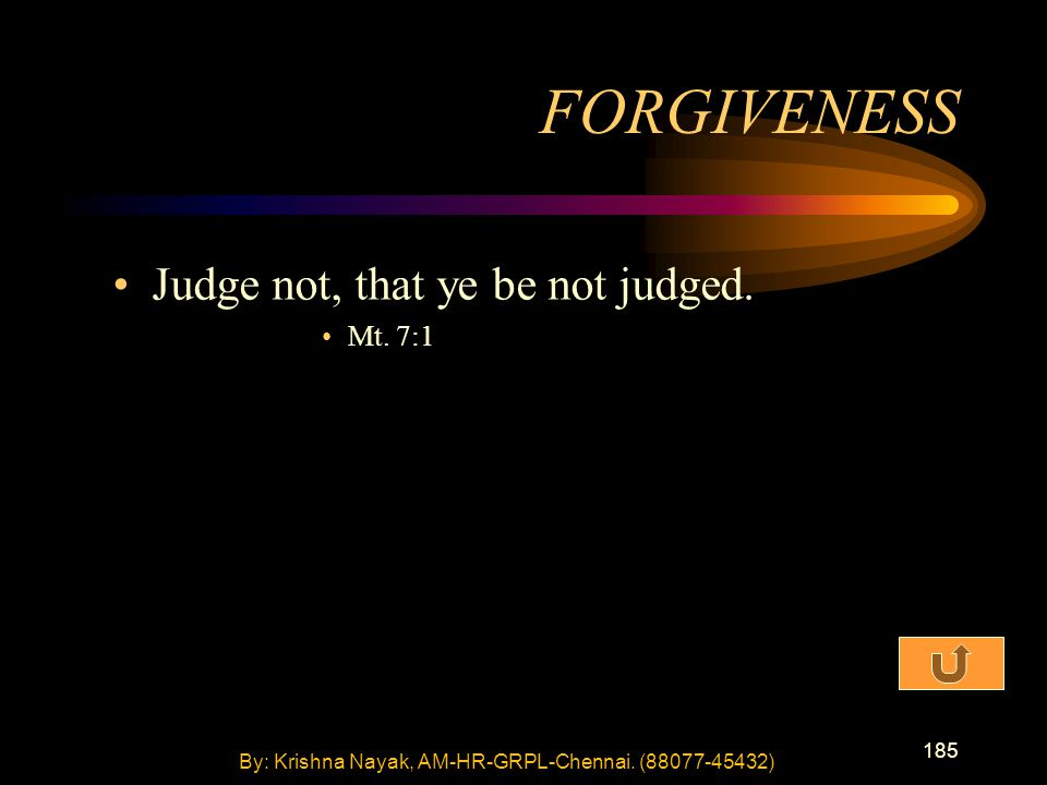 185 Judge not, that ye be not judged. Mt. 7:1 FORGIVENESS By: Krishna Nayak, AM-HR-GRPL-Chennai.