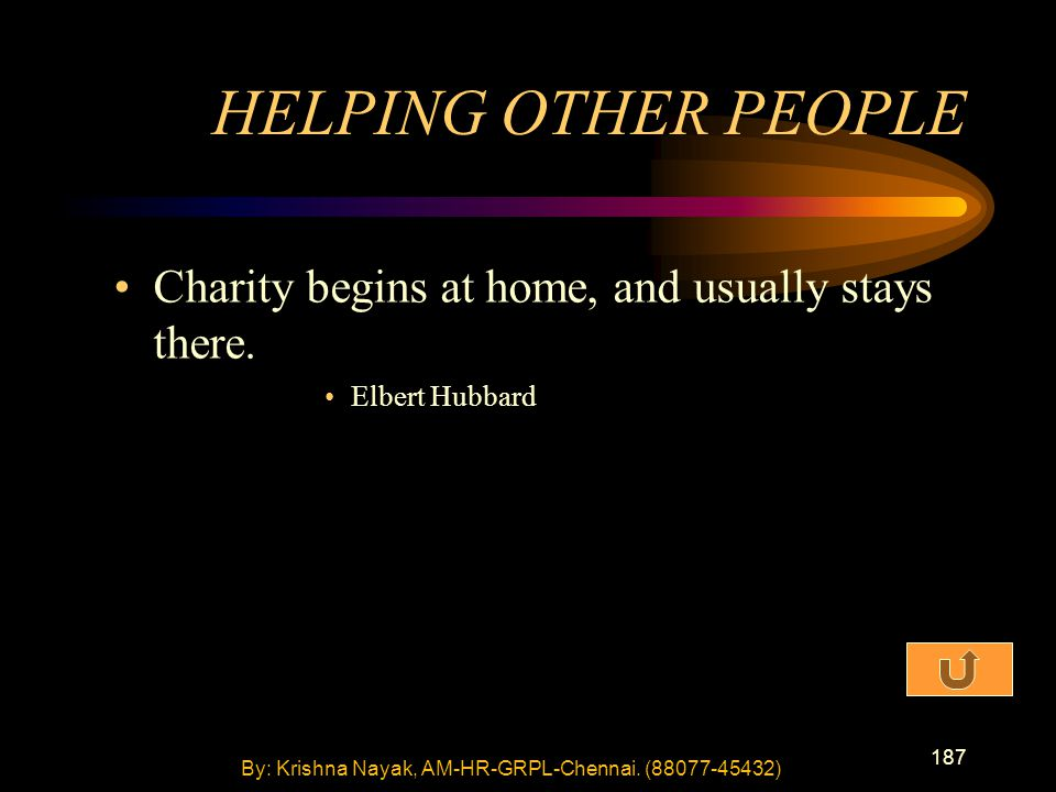 187 Charity begins at home, and usually stays there. Elbert Hubbard HELPING OTHER PEOPLE By: Krishna Nayak, AM-HR-GRPL-Chennai. (88077-45432)