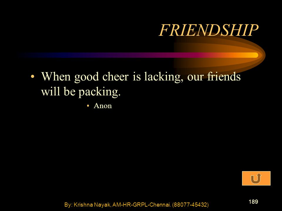 189 When good cheer is lacking, our friends will be packing. Anon FRIENDSHIP By: Krishna Nayak, AM-HR-GRPL-Chennai. (88077-45432)