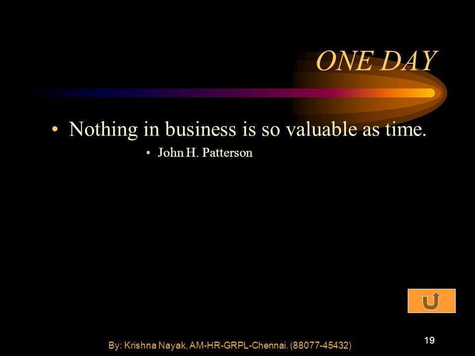 19 ONE DAY Nothing in business is so valuable as time. John H. Patterson By: Krishna Nayak, AM-HR-GRPL-Chennai. (88077-45432)