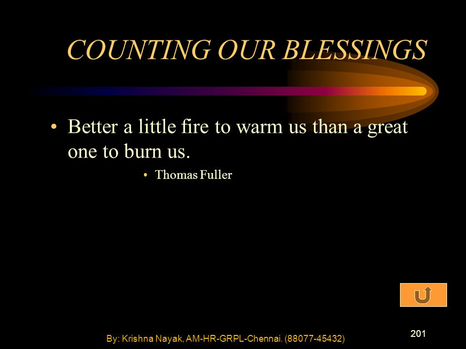 201 Better a little fire to warm us than a great one to burn us. Thomas Fuller COUNTING OUR BLESSINGS By: Krishna Nayak, AM-HR-GRPL-Chennai. (88077-45