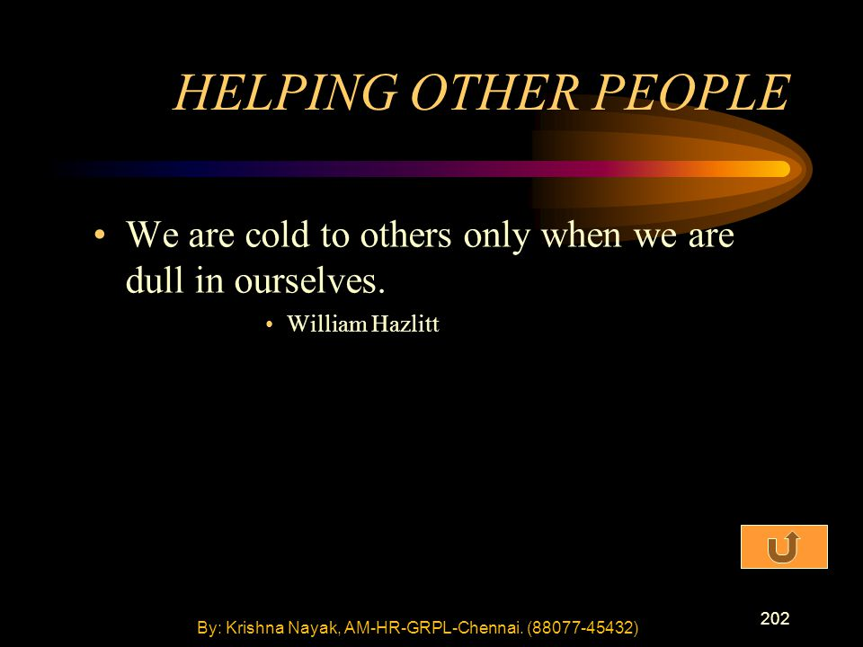 202 We are cold to others only when we are dull in ourselves. William Hazlitt HELPING OTHER PEOPLE By: Krishna Nayak, AM-HR-GRPL-Chennai. (88077-45432