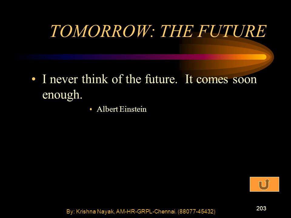 203 I never think of the future. It comes soon enough. Albert Einstein TOMORROW: THE FUTURE By: Krishna Nayak, AM-HR-GRPL-Chennai. (88077-45432)