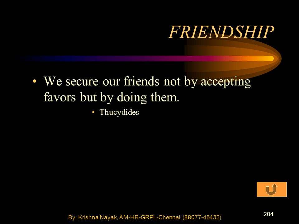 204 We secure our friends not by accepting favors but by doing them.