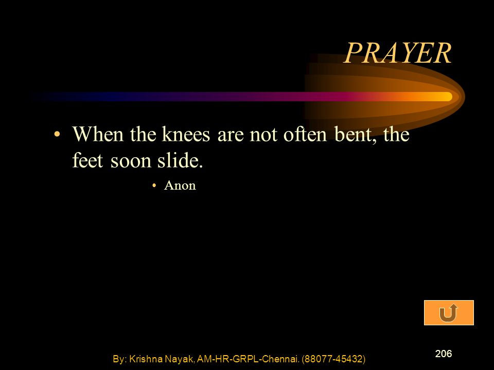 206 When the knees are not often bent, the feet soon slide. Anon PRAYER By: Krishna Nayak, AM-HR-GRPL-Chennai. (88077-45432)