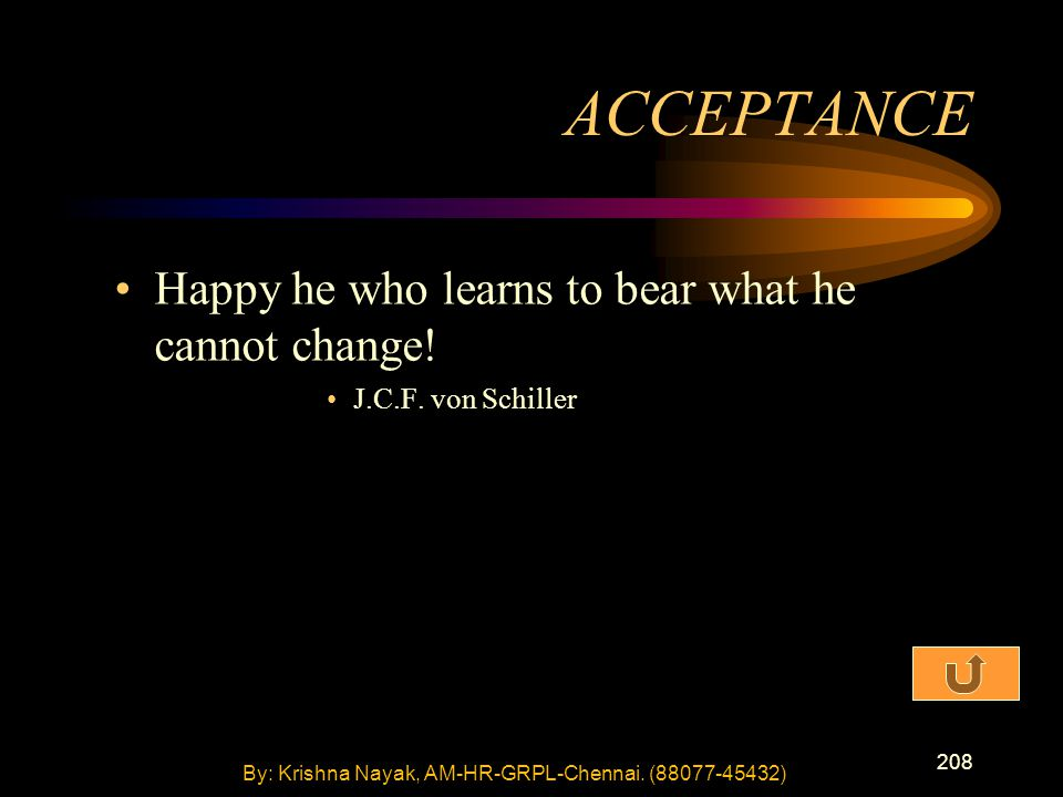 208 Happy he who learns to bear what he cannot change! J.C.F. von Schiller ACCEPTANCE By: Krishna Nayak, AM-HR-GRPL-Chennai. (88077-45432)