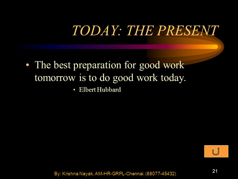 21 TODAY: THE PRESENT The best preparation for good work tomorrow is to do good work today.