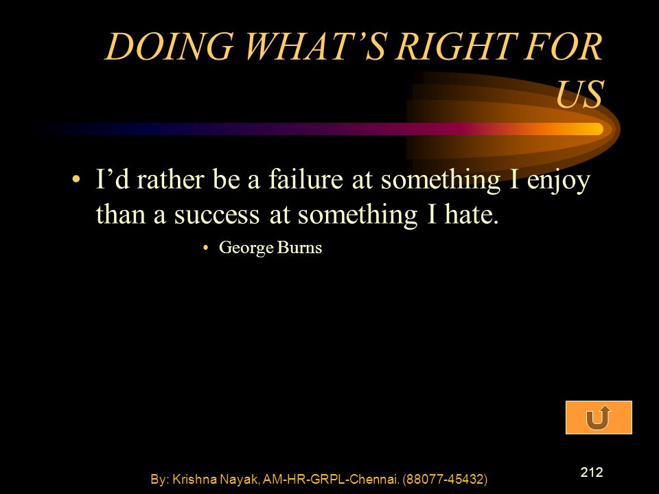 212 I'd rather be a failure at something I enjoy than a success at something I hate. George Burns DOING WHAT'S RIGHT FOR US By: Krishna Nayak, AM-HR-G