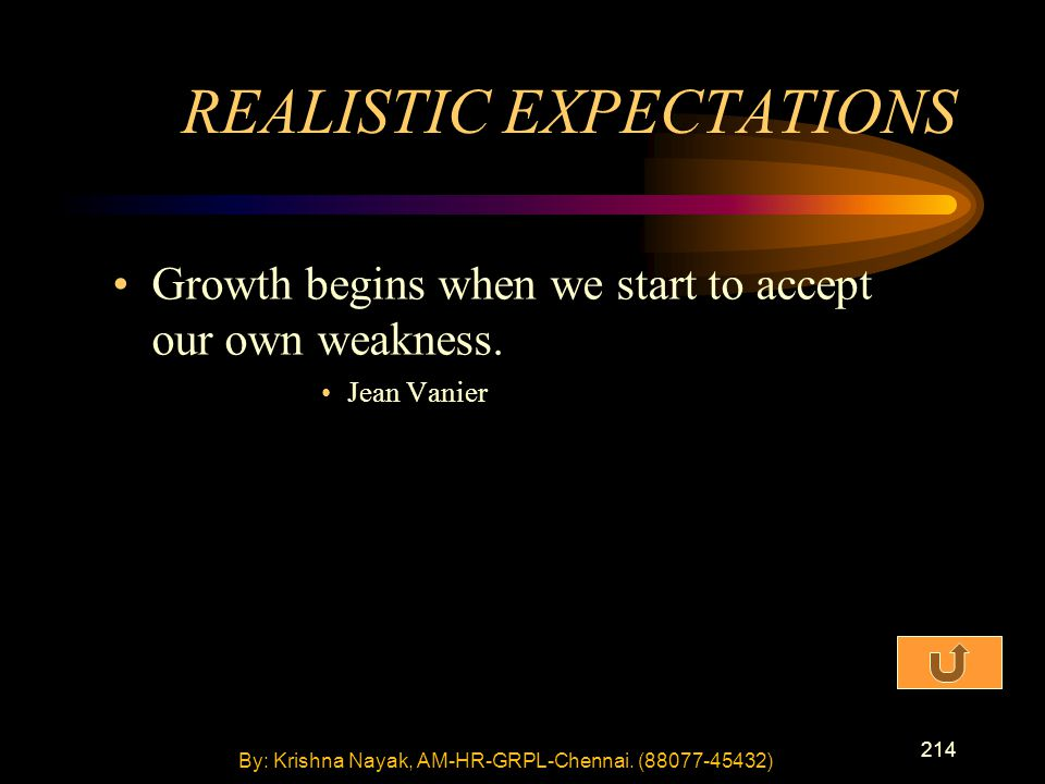 214 Growth begins when we start to accept our own weakness. Jean Vanier REALISTIC EXPECTATIONS By: Krishna Nayak, AM-HR-GRPL-Chennai. (88077-45432)