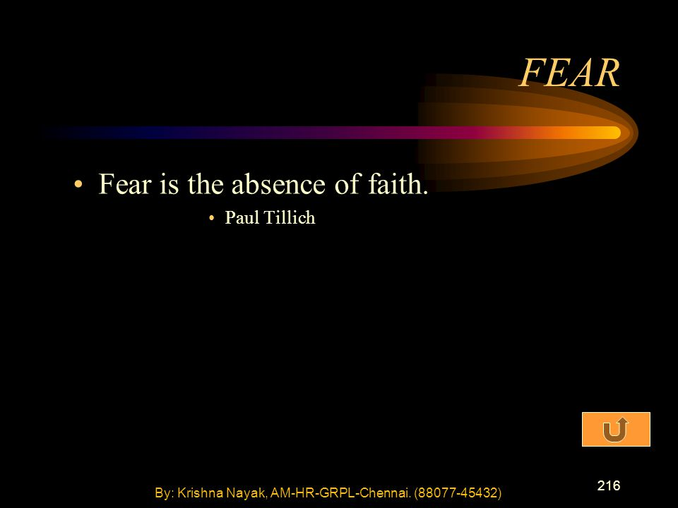 216 Fear is the absence of faith. Paul Tillich FEAR By: Krishna Nayak, AM-HR-GRPL-Chennai. (88077-45432)
