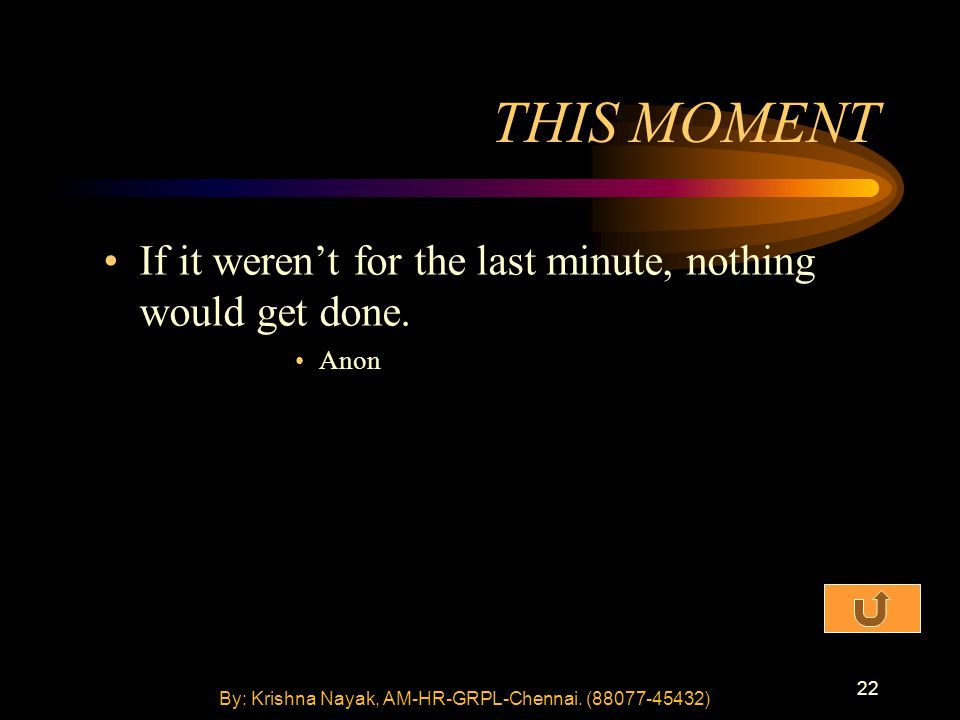 22 THIS MOMENT If it weren't for the last minute, nothing would get done. Anon By: Krishna Nayak, AM-HR-GRPL-Chennai. (88077-45432)