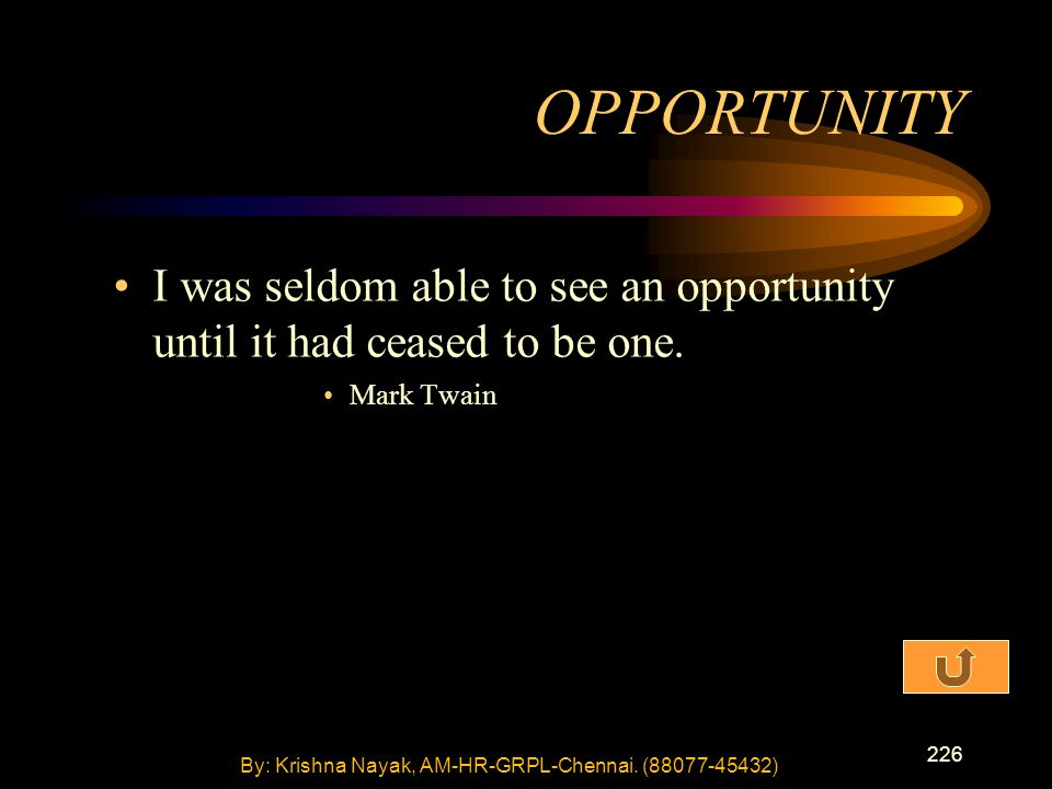 226 I was seldom able to see an opportunity until it had ceased to be one. Mark Twain OPPORTUNITY By: Krishna Nayak, AM-HR-GRPL-Chennai. (88077-45432)