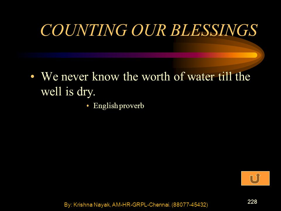 228 We never know the worth of water till the well is dry. English proverb COUNTING OUR BLESSINGS By: Krishna Nayak, AM-HR-GRPL-Chennai. (88077-45432)