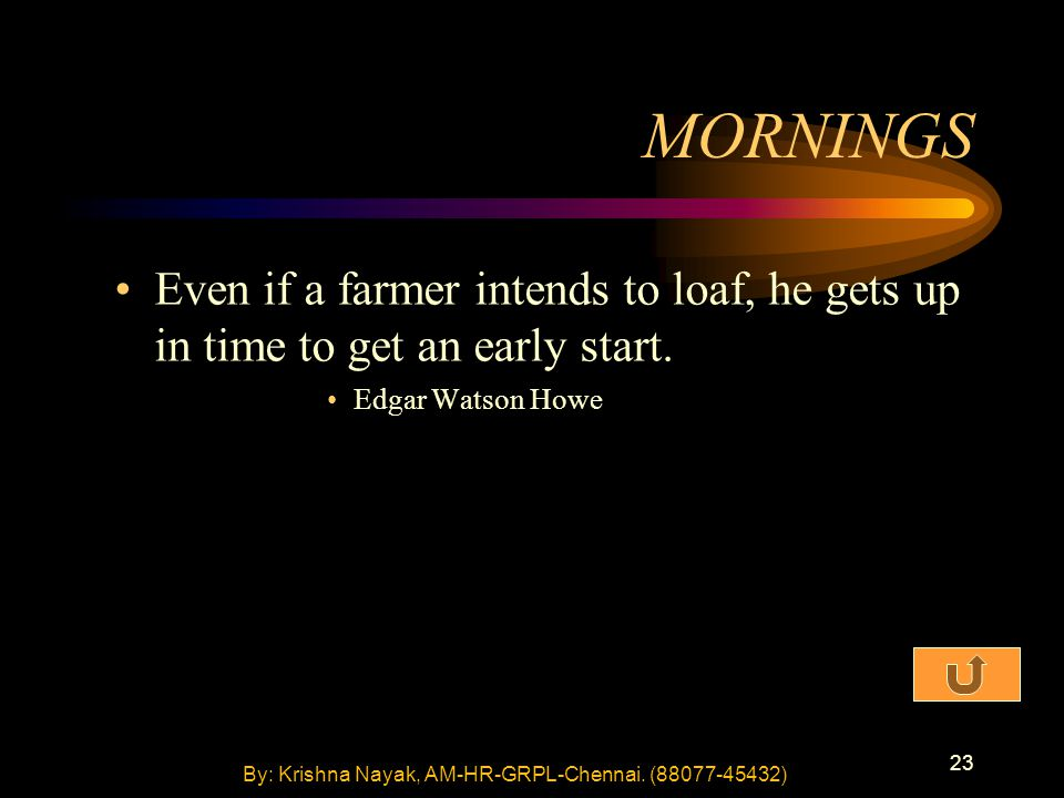 23 MORNINGS Even if a farmer intends to loaf, he gets up in time to get an early start. Edgar Watson Howe By: Krishna Nayak, AM-HR-GRPL-Chennai. (8807