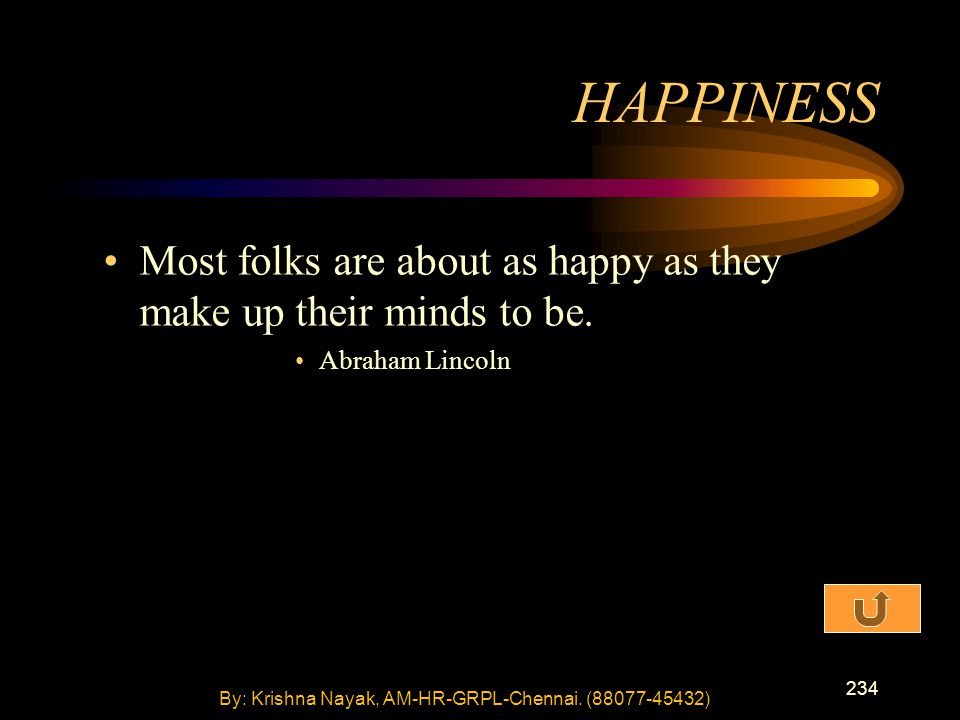 234 Most folks are about as happy as they make up their minds to be. Abraham Lincoln HAPPINESS By: Krishna Nayak, AM-HR-GRPL-Chennai. (88077-45432)