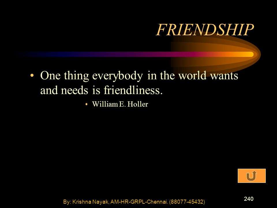 240 One thing everybody in the world wants and needs is friendliness. William E. Holler FRIENDSHIP By: Krishna Nayak, AM-HR-GRPL-Chennai. (88077-45432