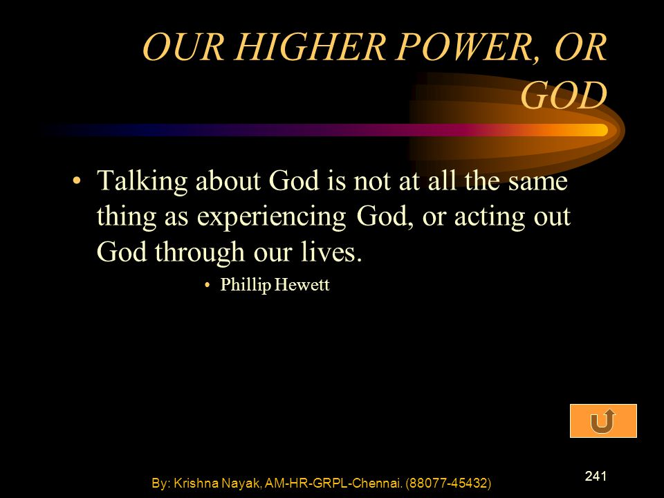 241 Talking about God is not at all the same thing as experiencing God, or acting out God through our lives. Phillip Hewett OUR HIGHER POWER, OR GOD B