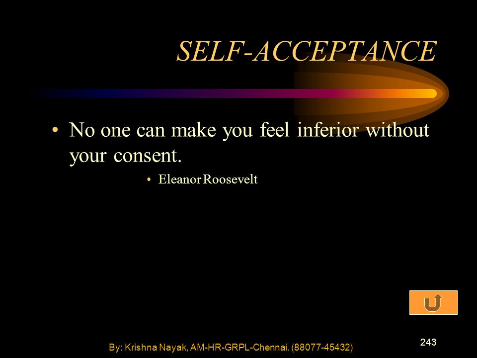 243 No one can make you feel inferior without your consent. Eleanor Roosevelt SELF-ACCEPTANCE By: Krishna Nayak, AM-HR-GRPL-Chennai. (88077-45432)