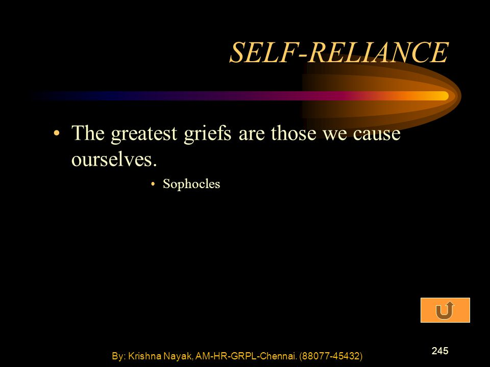 245 The greatest griefs are those we cause ourselves. Sophocles SELF-RELIANCE By: Krishna Nayak, AM-HR-GRPL-Chennai. (88077-45432)