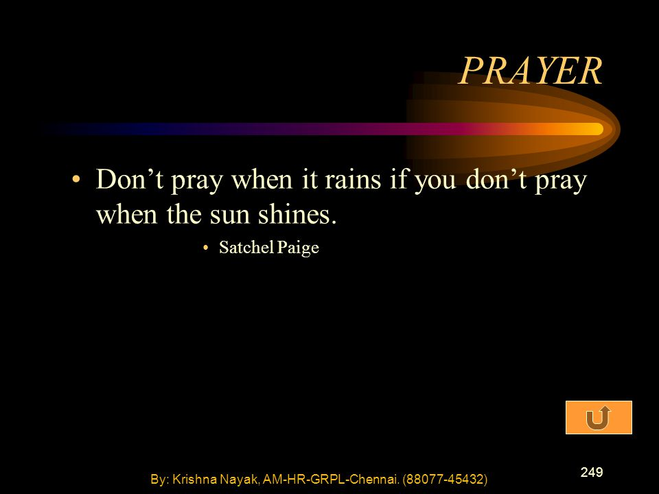 249 Don't pray when it rains if you don't pray when the sun shines. Satchel Paige PRAYER By: Krishna Nayak, AM-HR-GRPL-Chennai. (88077-45432)