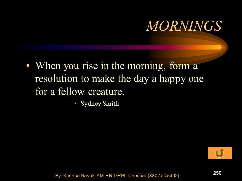 250 When you rise in the morning, form a resolution to make the day a happy one for a fellow creature. Sydney Smith MORNINGS By: Krishna Nayak, AM-HR-
