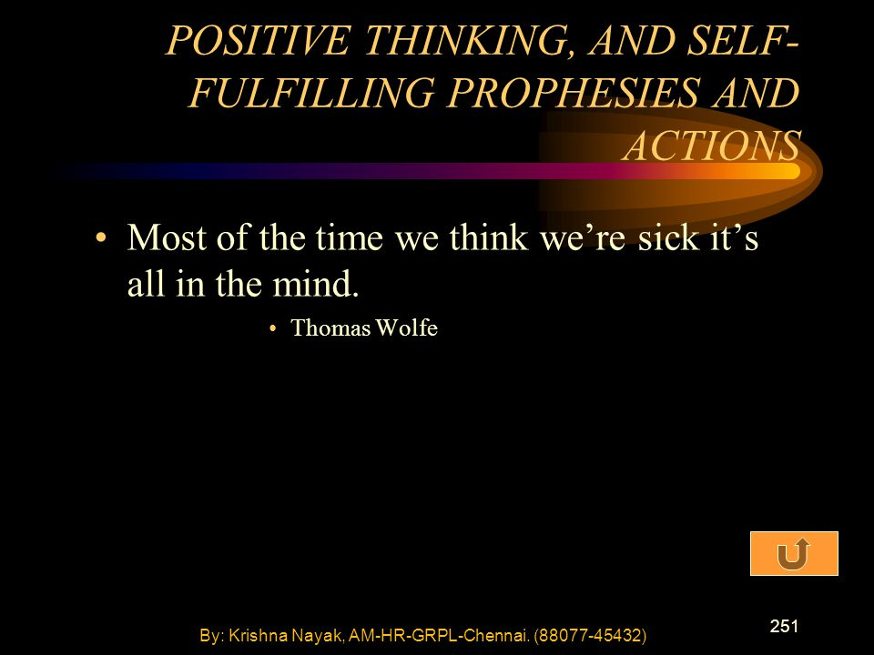 251 Most of the time we think we're sick it's all in the mind. Thomas Wolfe POSITIVE THINKING, AND SELF- FULFILLING PROPHESIES AND ACTIONS By: Krishna