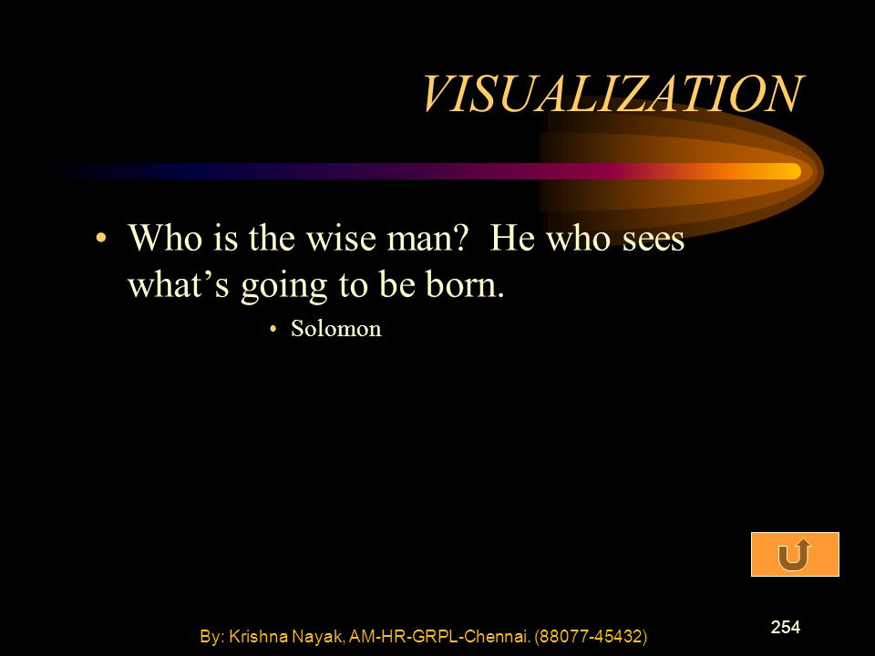 254 Who is the wise man? He who sees what's going to be born. Solomon VISUALIZATION By: Krishna Nayak, AM-HR-GRPL-Chennai. (88077-45432)