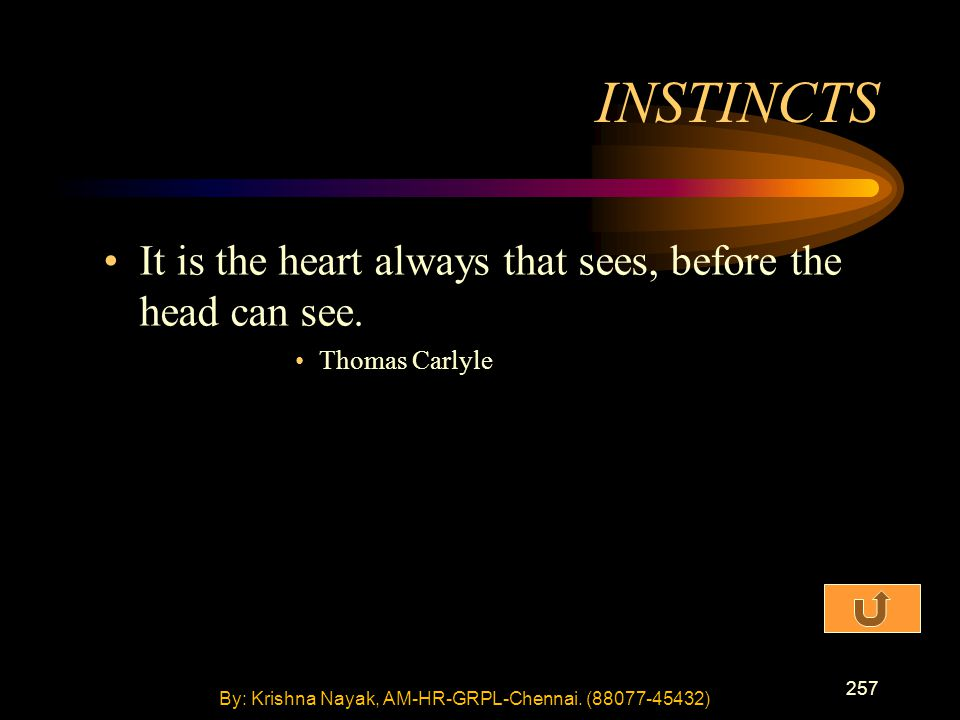 257 It is the heart always that sees, before the head can see. Thomas Carlyle INSTINCTS By: Krishna Nayak, AM-HR-GRPL-Chennai. (88077-45432)