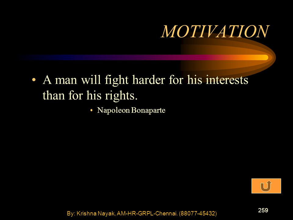 259 A man will fight harder for his interests than for his rights. Napoleon Bonaparte MOTIVATION By: Krishna Nayak, AM-HR-GRPL-Chennai. (88077-45432)