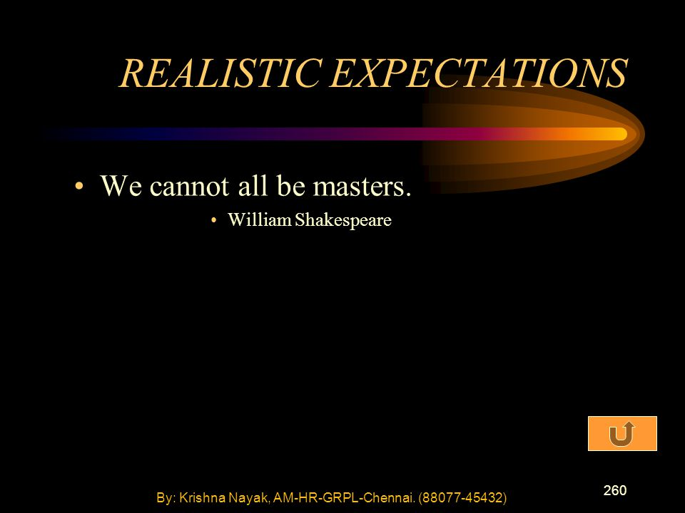 260 We cannot all be masters. William Shakespeare REALISTIC EXPECTATIONS By: Krishna Nayak, AM-HR-GRPL-Chennai. (88077-45432)
