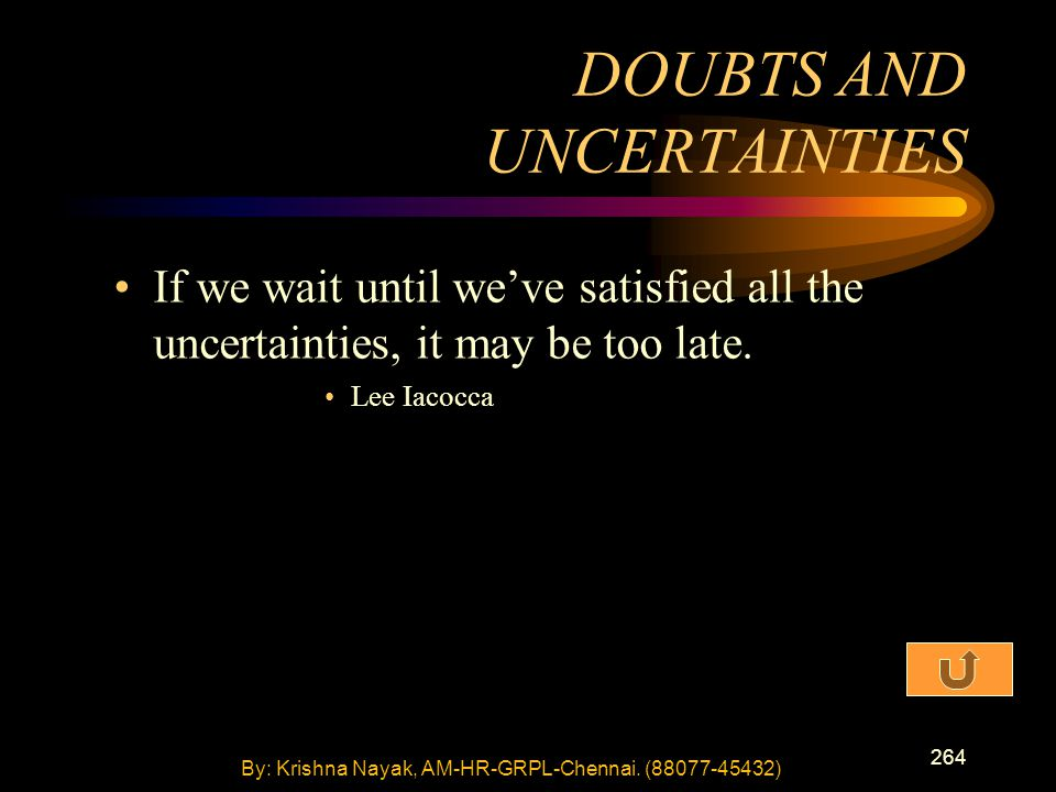 264 If we wait until we've satisfied all the uncertainties, it may be too late. Lee Iacocca DOUBTS AND UNCERTAINTIES By: Krishna Nayak, AM-HR-GRPL-Che