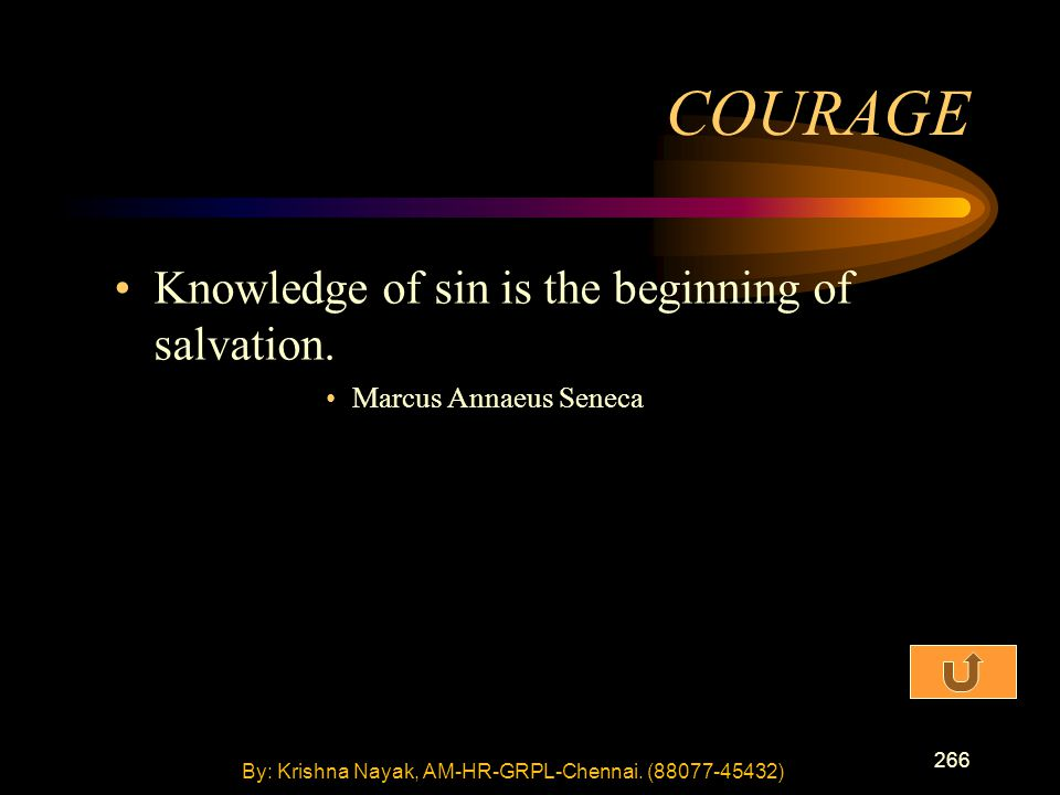 266 Knowledge of sin is the beginning of salvation. Marcus Annaeus Seneca COURAGE By: Krishna Nayak, AM-HR-GRPL-Chennai. (88077-45432)