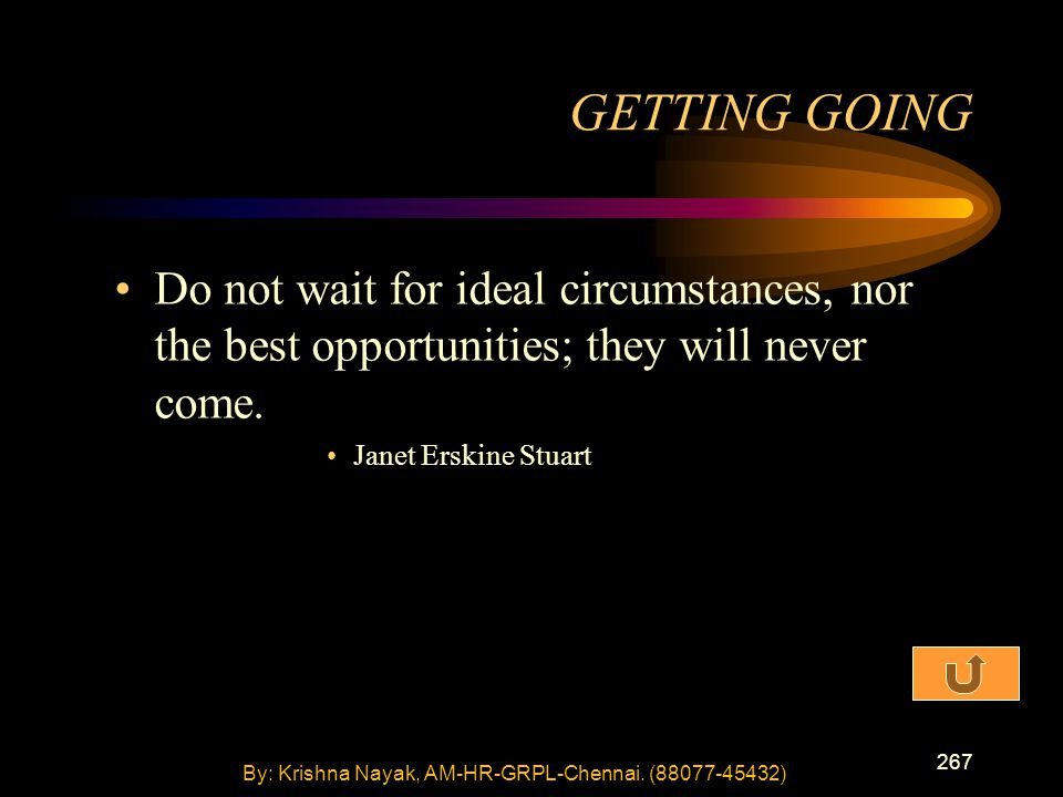 267 Do not wait for ideal circumstances, nor the best opportunities; they will never come.