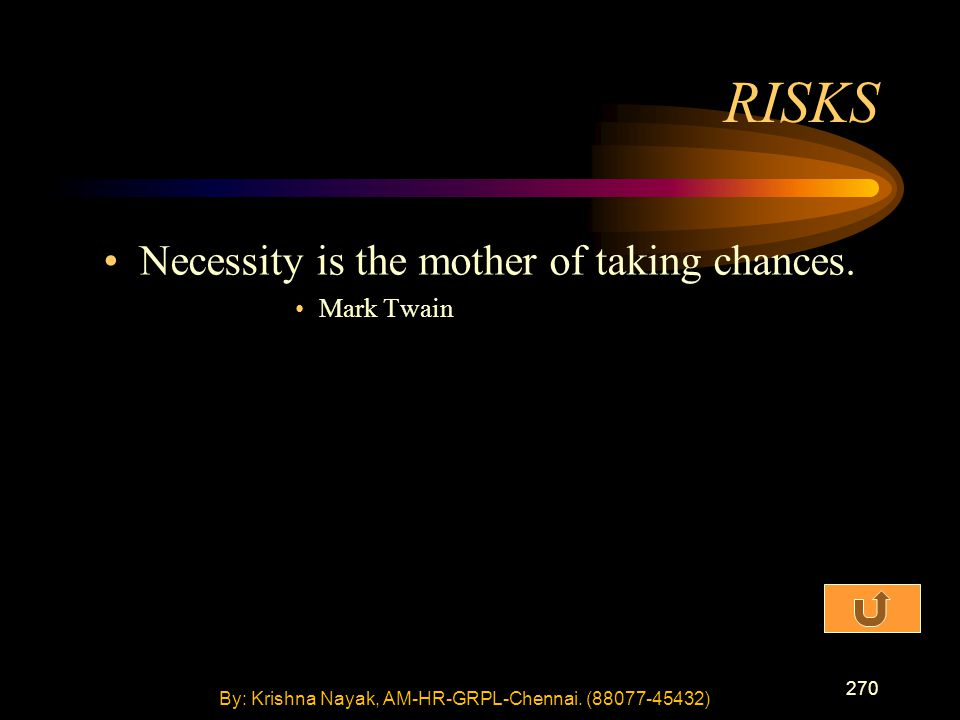 270 Necessity is the mother of taking chances. Mark Twain RISKS By: Krishna Nayak, AM-HR-GRPL-Chennai. (88077-45432)