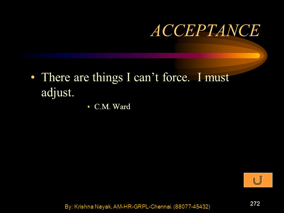 272 There are things I can't force. I must adjust. C.M. Ward ACCEPTANCE By: Krishna Nayak, AM-HR-GRPL-Chennai. (88077-45432)