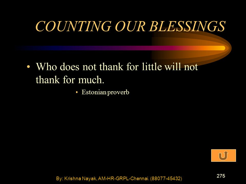 275 Who does not thank for little will not thank for much. Estonian proverb COUNTING OUR BLESSINGS By: Krishna Nayak, AM-HR-GRPL-Chennai. (88077-45432