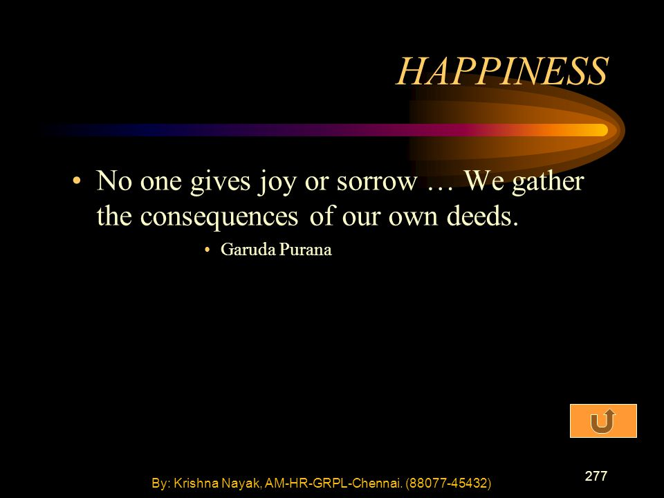 277 No one gives joy or sorrow … We gather the consequences of our own deeds. Garuda Purana HAPPINESS By: Krishna Nayak, AM-HR-GRPL-Chennai. (88077-45