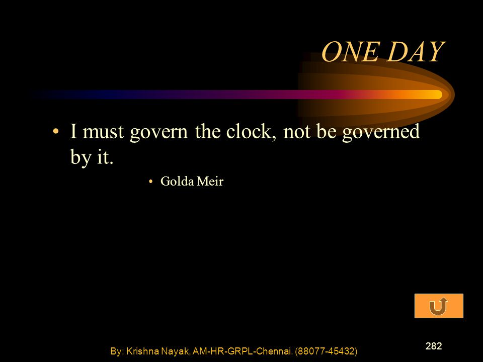 282 I must govern the clock, not be governed by it. Golda Meir ONE DAY By: Krishna Nayak, AM-HR-GRPL-Chennai. (88077-45432)