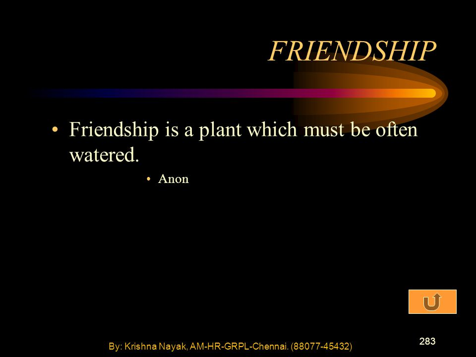 283 Friendship is a plant which must be often watered. Anon FRIENDSHIP By: Krishna Nayak, AM-HR-GRPL-Chennai. (88077-45432)
