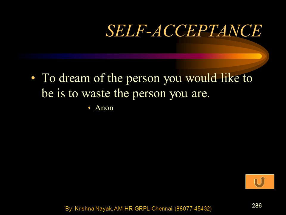286 To dream of the person you would like to be is to waste the person you are. Anon SELF-ACCEPTANCE By: Krishna Nayak, AM-HR-GRPL-Chennai. (88077-454